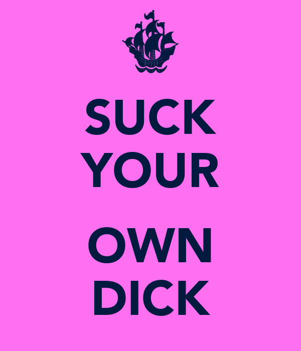 SUCK YOUR  OWN DICK