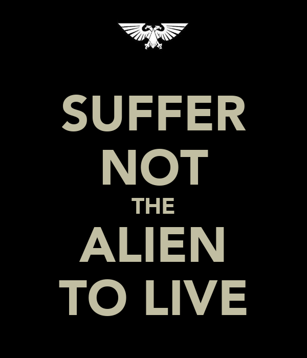 SUFFER NOT THE ALIEN TO LIVE