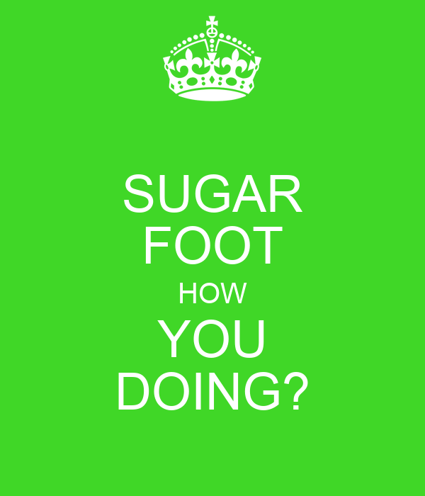SUGAR FOOT HOW YOU DOING?