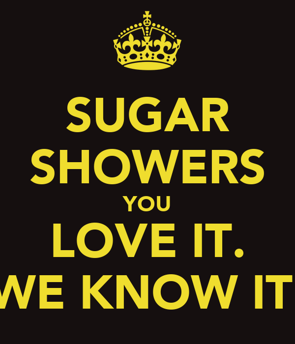 SUGAR SHOWERS YOU LOVE IT. WE KNOW IT.