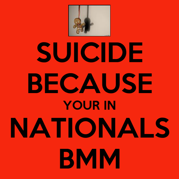 SUICIDE BECAUSE YOUR IN NATIONALS BMM