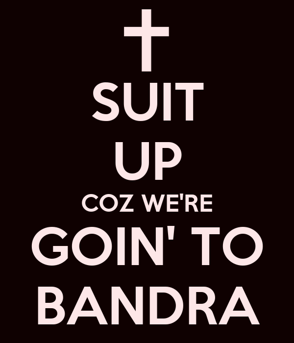 SUIT UP COZ WE'RE GOIN' TO BANDRA