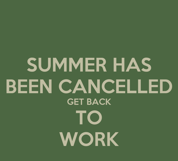 SUMMER HAS BEEN CANCELLED GET BACK TO WORK