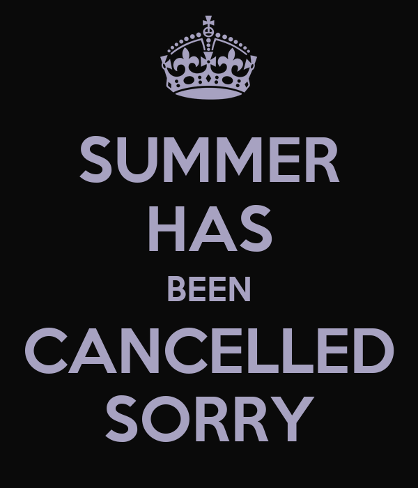 SUMMER HAS BEEN CANCELLED SORRY