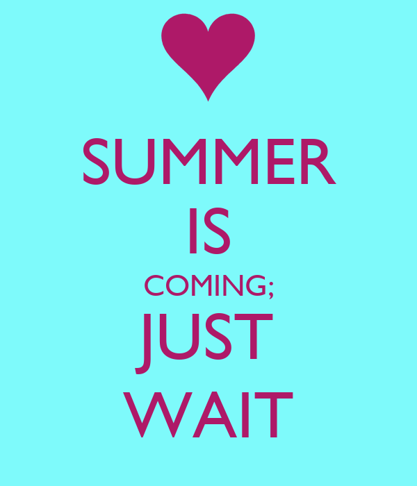SUMMER IS COMING; JUST WAIT