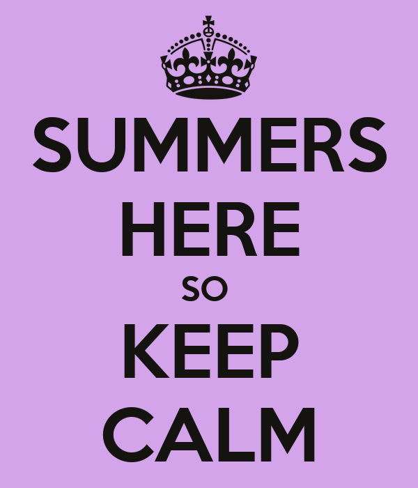 SUMMERS HERE SO  KEEP CALM