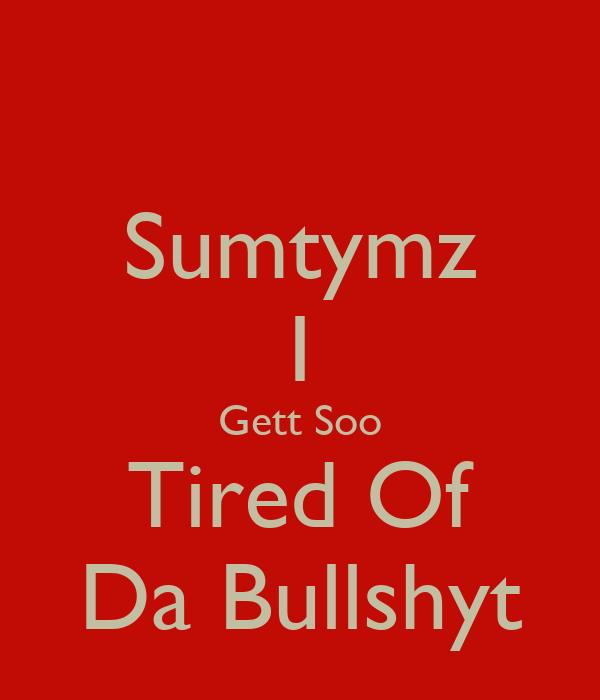 Sumtymz I Gett Soo Tired Of Da Bullshyt