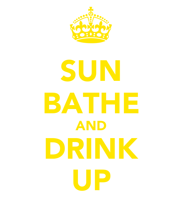 SUN BATHE AND DRINK UP