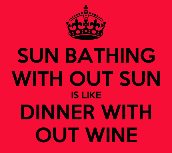 SUN BATHING WITH OUT SUN IS LIKE DINNER WITH OUT WINE