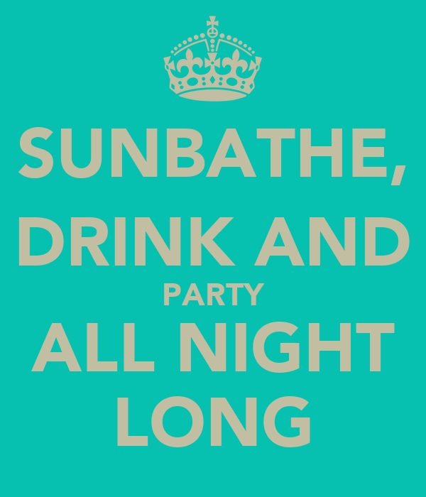 SUNBATHE, DRINK AND PARTY ALL NIGHT LONG