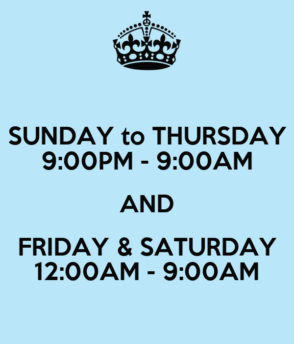 SUNDAY to THURSDAY 9:00PM - 9:00AM AND FRIDAY & SATURDAY 12:00AM - 9:00AM