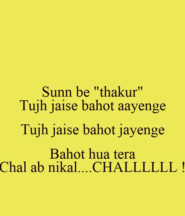"""Sunn be """"thakur"""" Tujh jaise bahot aayenge Tujh jaise bahot jayenge Bahot hua tera Chal ab nikal....CHALLLLLL !"""