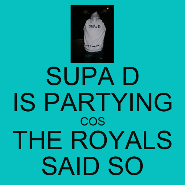 SUPA D IS PARTYING COS THE ROYALS SAID SO