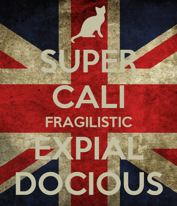 SUPER CALI FRAGILISTIC EXPIAL DOCIOUS