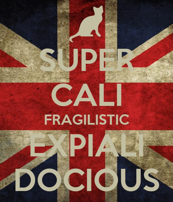SUPER CALI FRAGILISTIC EXPIALI DOCIOUS