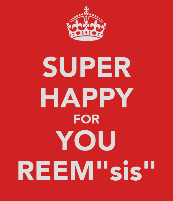 """SUPER HAPPY FOR YOU REEM""""sis"""""""