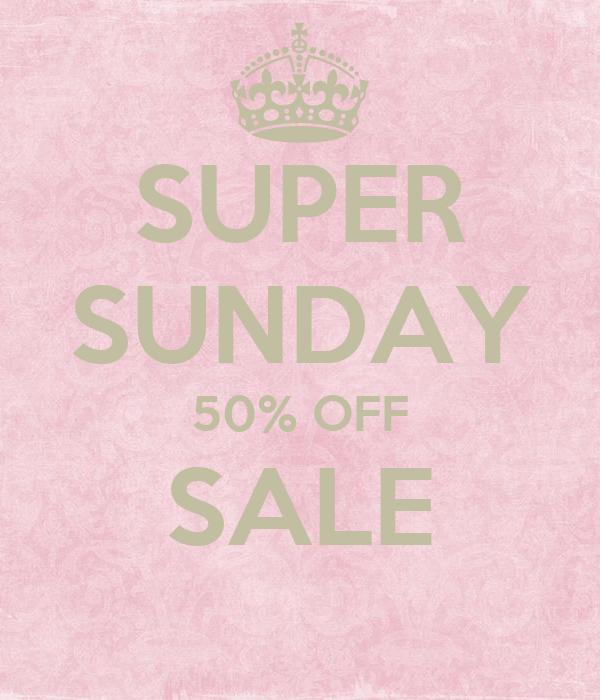 SUPER SUNDAY 50% OFF SALE