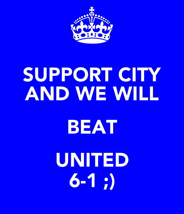 SUPPORT CITY AND WE WILL BEAT UNITED 6-1 ;)