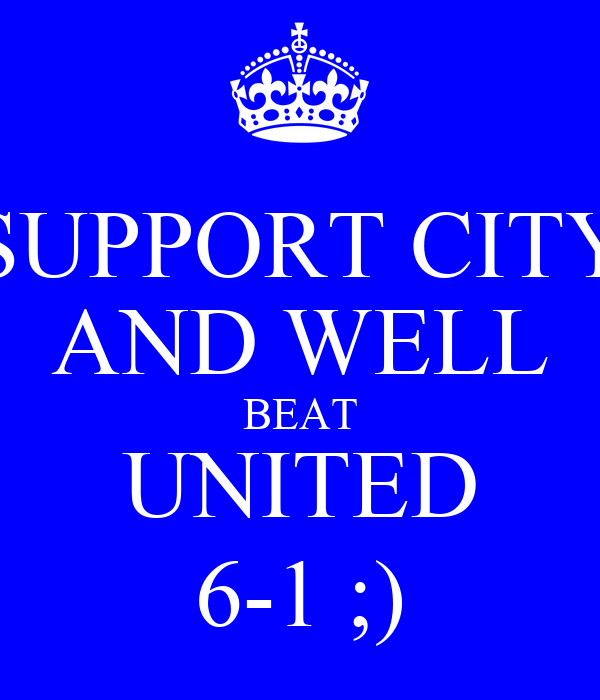 SUPPORT CITY AND WELL BEAT UNITED 6-1 ;)