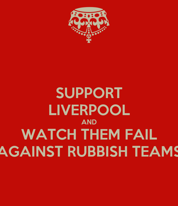 SUPPORT LIVERPOOL AND WATCH THEM FAIL AGAINST RUBBISH TEAMS