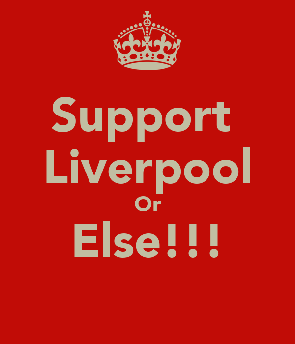 Support  Liverpool Or Else!!!