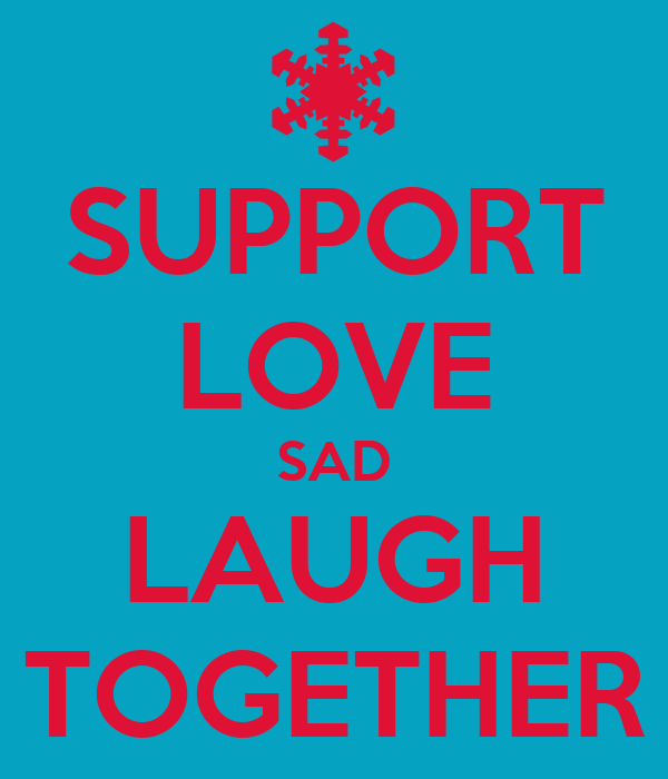 SUPPORT LOVE SAD LAUGH TOGETHER