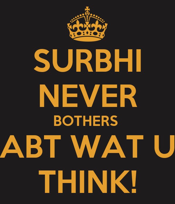 SURBHI  NEVER BOTHERS  ABT WAT U THINK!