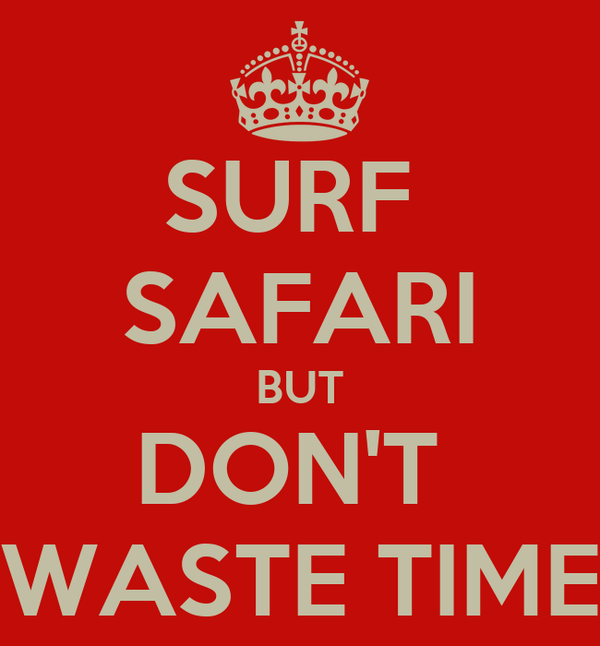 SURF  SAFARI BUT DON'T  WASTE TIME