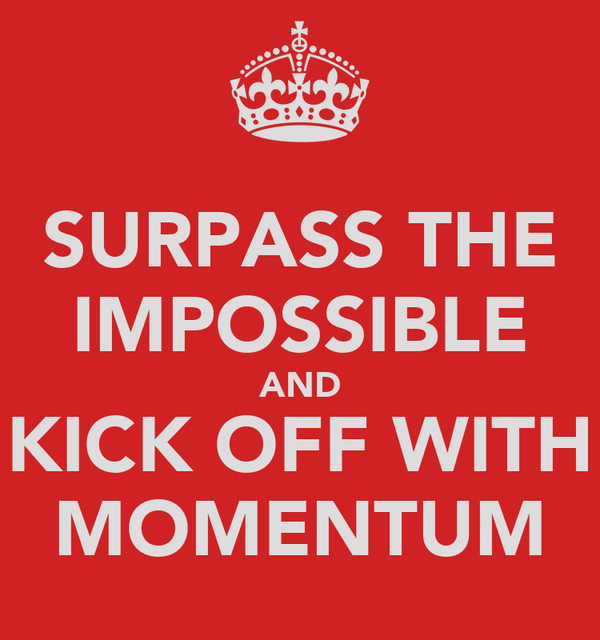 SURPASS THE IMPOSSIBLE AND KICK OFF WITH MOMENTUM