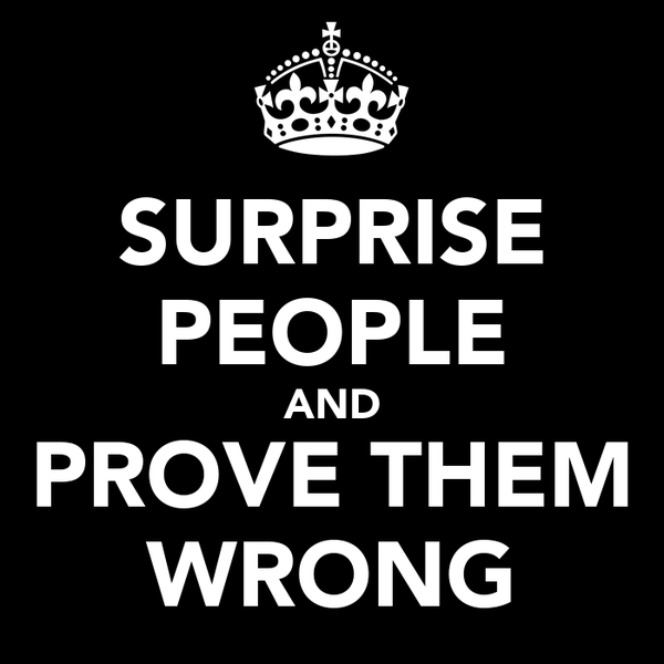 SURPRISE PEOPLE AND PROVE THEM WRONG