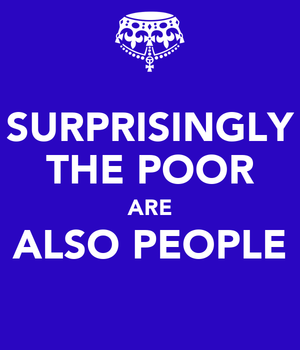 SURPRISINGLY THE POOR ARE ALSO PEOPLE