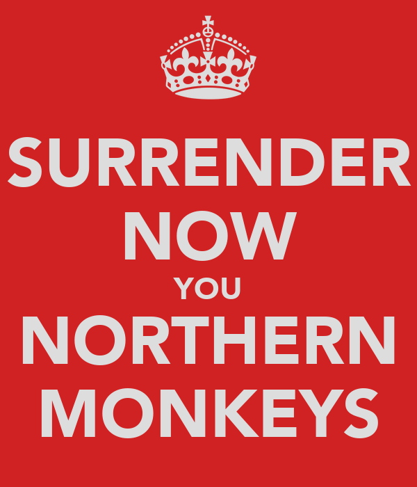 SURRENDER NOW YOU NORTHERN MONKEYS