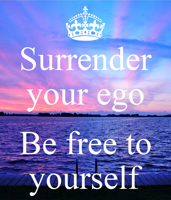 Surrender your ego  Be free to yourself