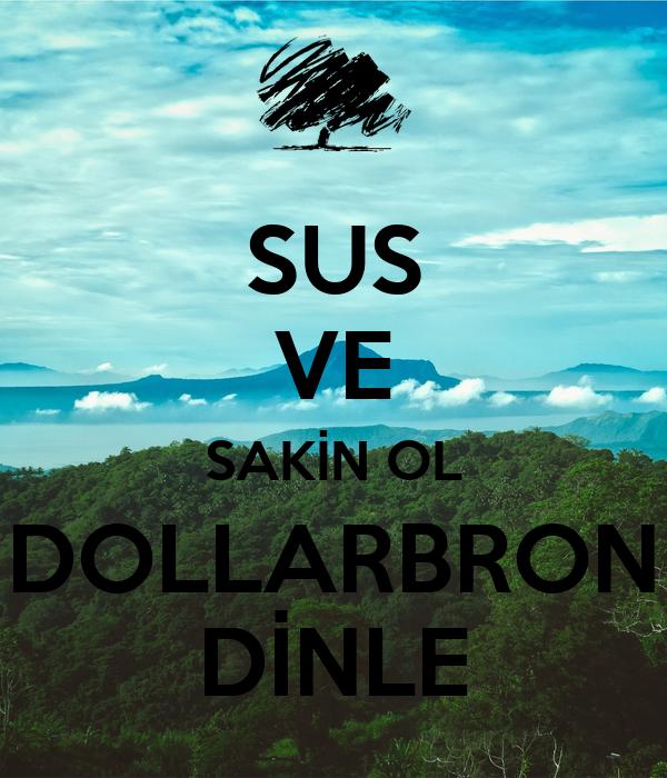 SUS VE SAKİN OL DOLLARBRON DİNLE