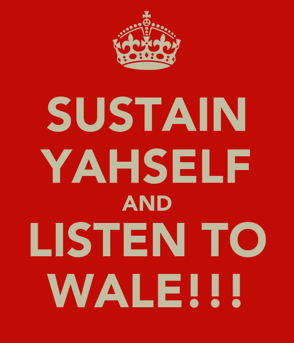 SUSTAIN YAHSELF AND LISTEN TO WALE!!!