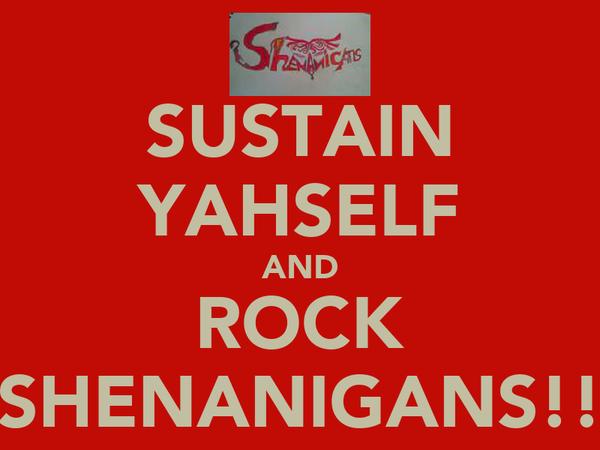 SUSTAIN YAHSELF AND ROCK SHENANIGANS!!