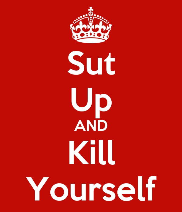 Sut Up AND Kill Yourself