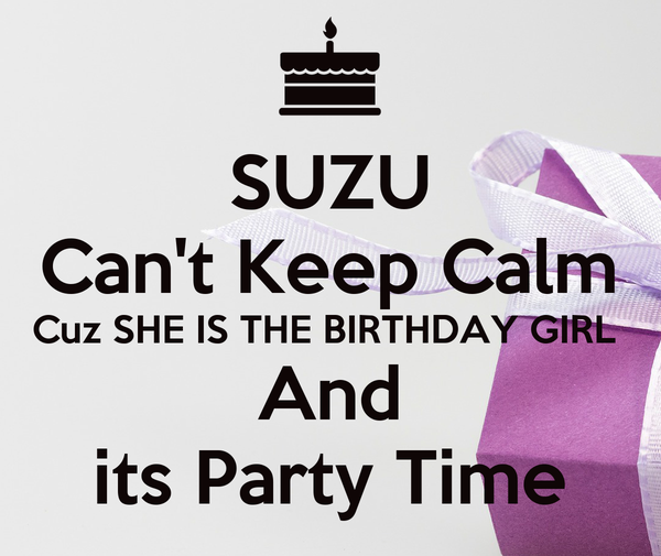 SUZU Can't Keep Calm Cuz SHE IS THE BIRTHDAY GIRL  And its Party Time