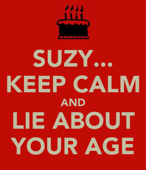 SUZY... KEEP CALM AND LIE ABOUT YOUR AGE