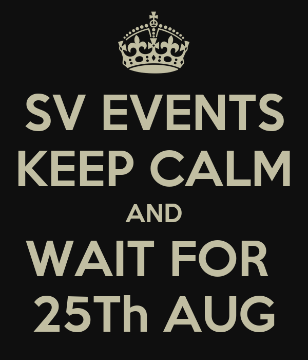 SV EVENTS KEEP CALM AND WAIT FOR  25Th AUG