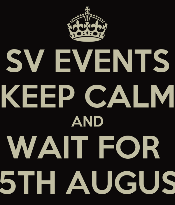 SV EVENTS KEEP CALM AND WAIT FOR  25TH AUGUST