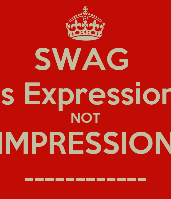 SWAG  is Expression NOT IMPRESSION ------------
