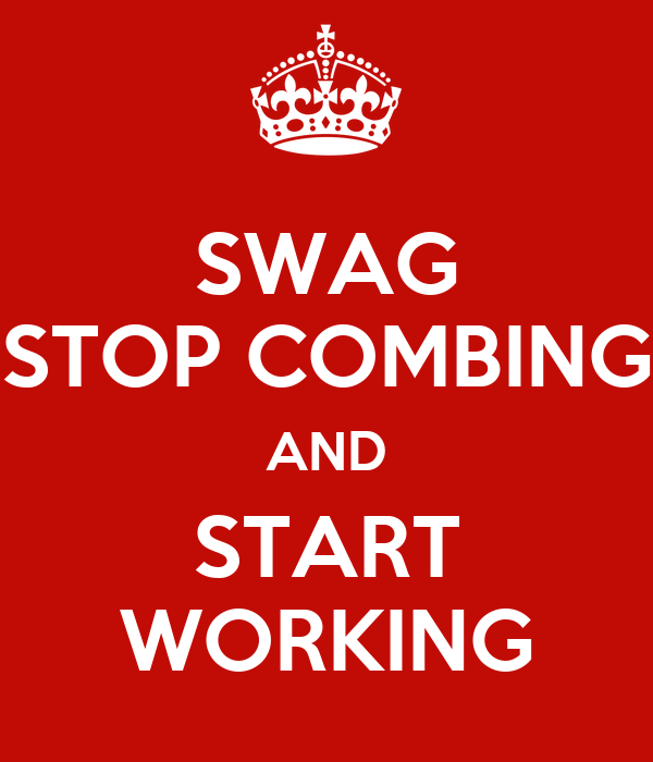 SWAG STOP COMBING AND START WORKING
