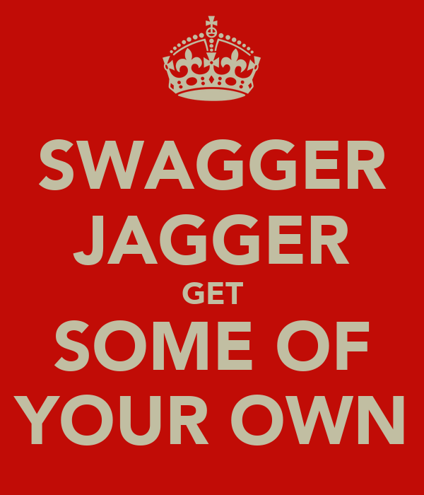 SWAGGER JAGGER GET SOME OF YOUR OWN