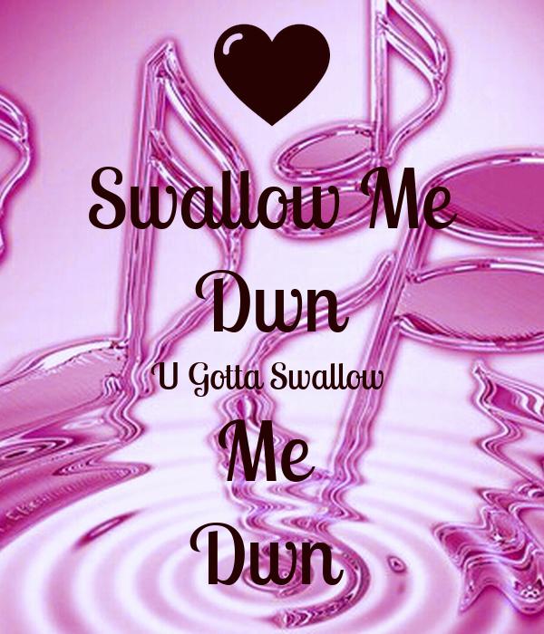 Swallow Me Dwn U Gotta Swallow  Me  Dwn