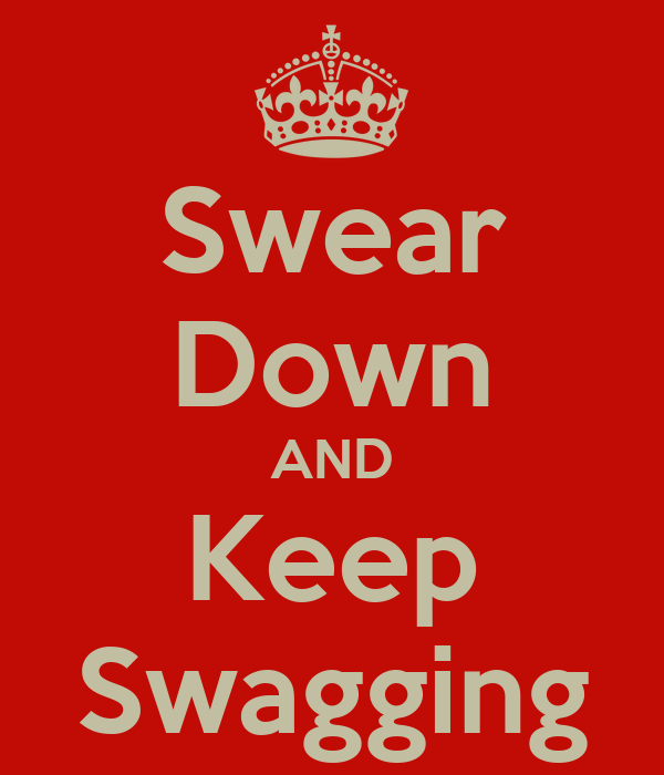 Swear Down AND Keep Swagging