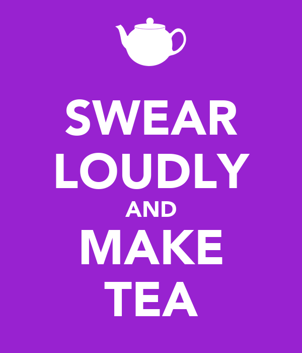 SWEAR LOUDLY AND MAKE TEA
