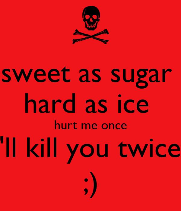 sweet as sugar  hard as ice  hurt me once I'll kill you twice  ;)