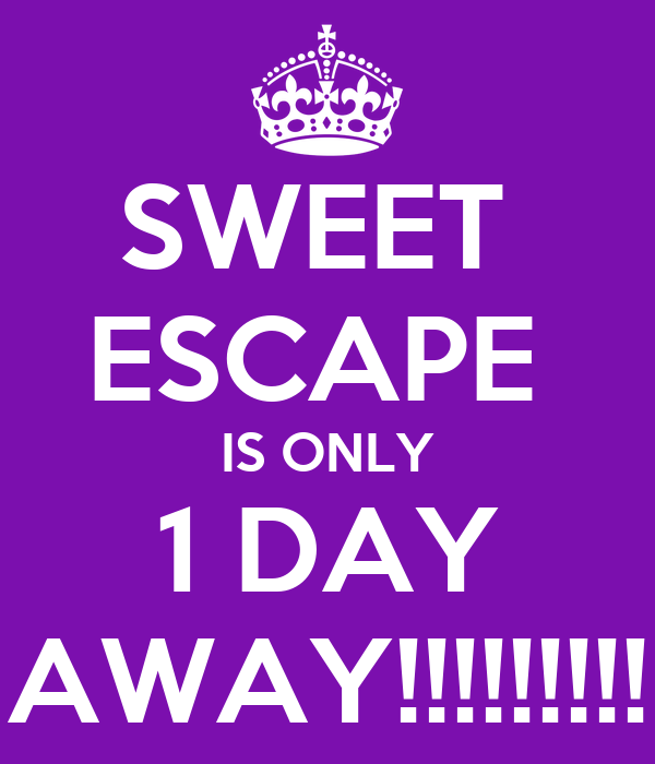 SWEET  ESCAPE  IS ONLY 1 DAY AWAY!!!!!!!!!