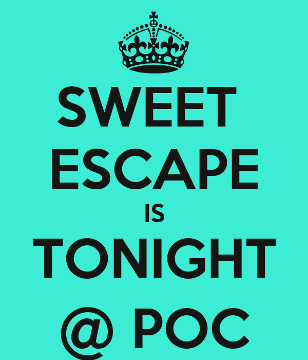 SWEET  ESCAPE IS TONIGHT @ POC
